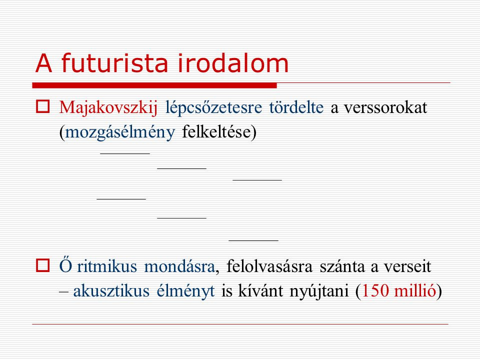 A futurista irodalom  Majakovszkij lépcsőzetesre tördelte a verssorokat (mozgásélmény felkeltése)  Ő ritmikus mondásra, felolvasásra szánta a versei