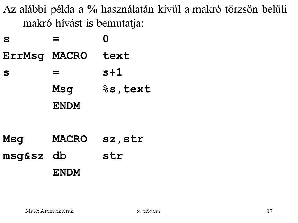 Máté: Architektúrák9. előadás17 Az alábbi példa a % használatán kívül a makró törzsön belüli makró hívást is bemutatja: s=0 ErrMsgMACROtext s=s+1 Msg%