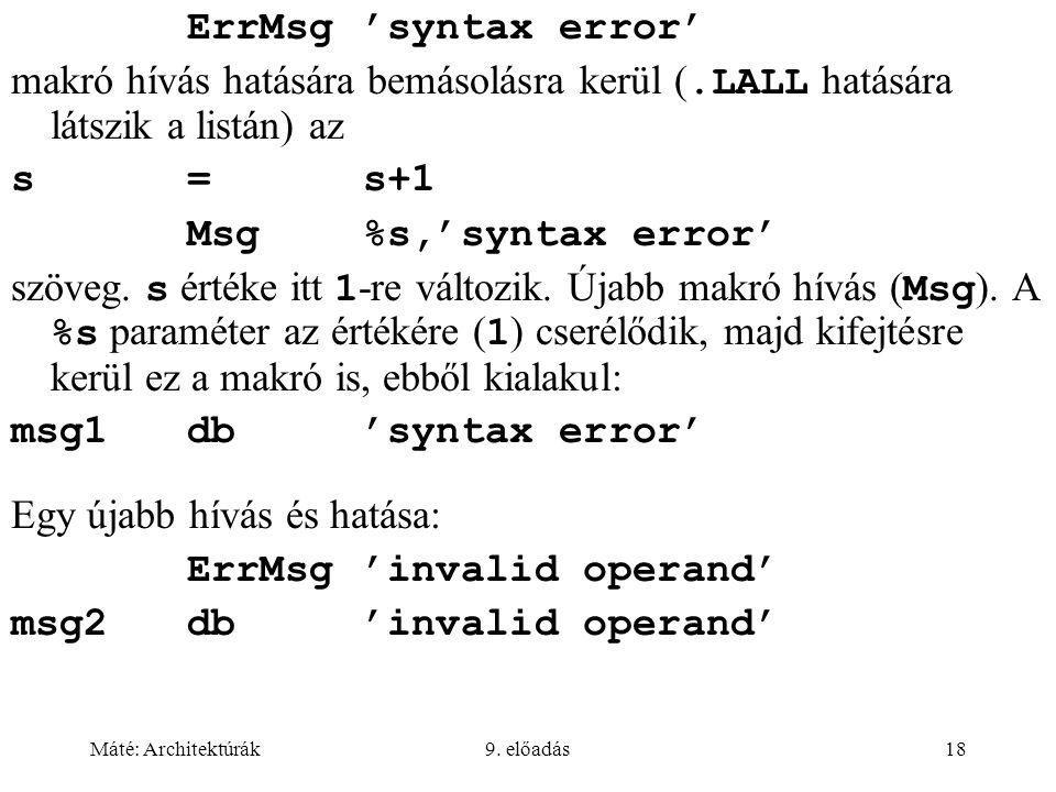 Máté: Architektúrák9. előadás18 ErrMsg 'syntax error' makró hívás hatására bemásolásra kerül (.LALL hatására látszik a listán) az s=s+1 Msg%s,'syntax