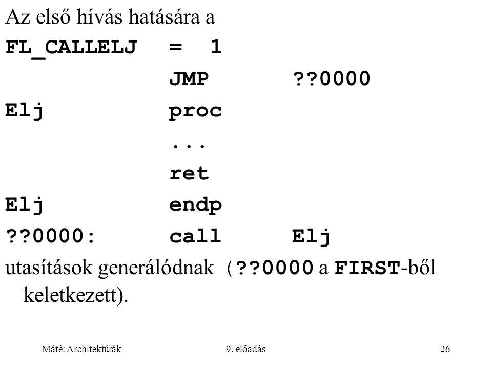 Máté: Architektúrák9. előadás26 Az első hívás hatására a FL_CALLELJ=1 JMP??0000 Eljproc... ret Eljendp ??0000:callElj utasítások generálódnak (??0000