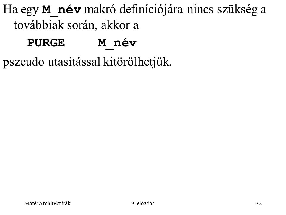 Máté: Architektúrák9. előadás32 Ha egy M_név makró definíciójára nincs szükség a továbbiak során, akkor a PURGEM_név pszeudo utasítással kitörölhetjük