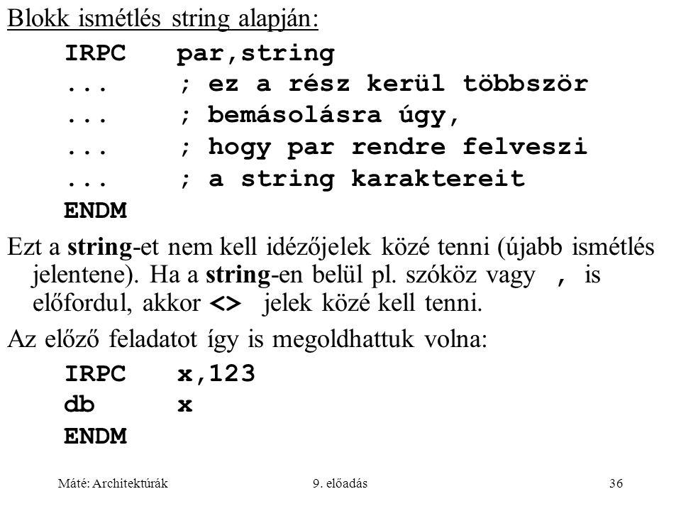 Máté: Architektúrák9. előadás36 Blokk ismétlés string alapján: IRPCpar,string...; ez a rész kerül többször...; bemásolásra úgy,...; hogy par rendre fe