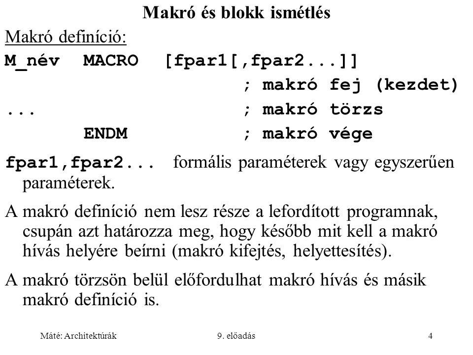 Máté: Architektúrák9. előadás4 Makró és blokk ismétlés Makró definíció: M_névMACRO[fpar1[,fpar2...]] ; makró fej (kezdet)...; makró törzs ENDM; makró