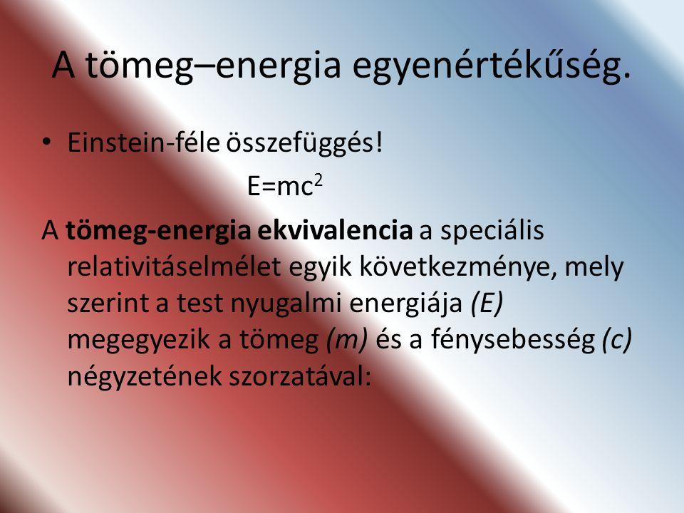 A tömeg–energia egyenértékűség. Einstein-féle összefüggés! E=mc 2 A tömeg-energia ekvivalencia a speciális relativitáselmélet egyik következménye, mel