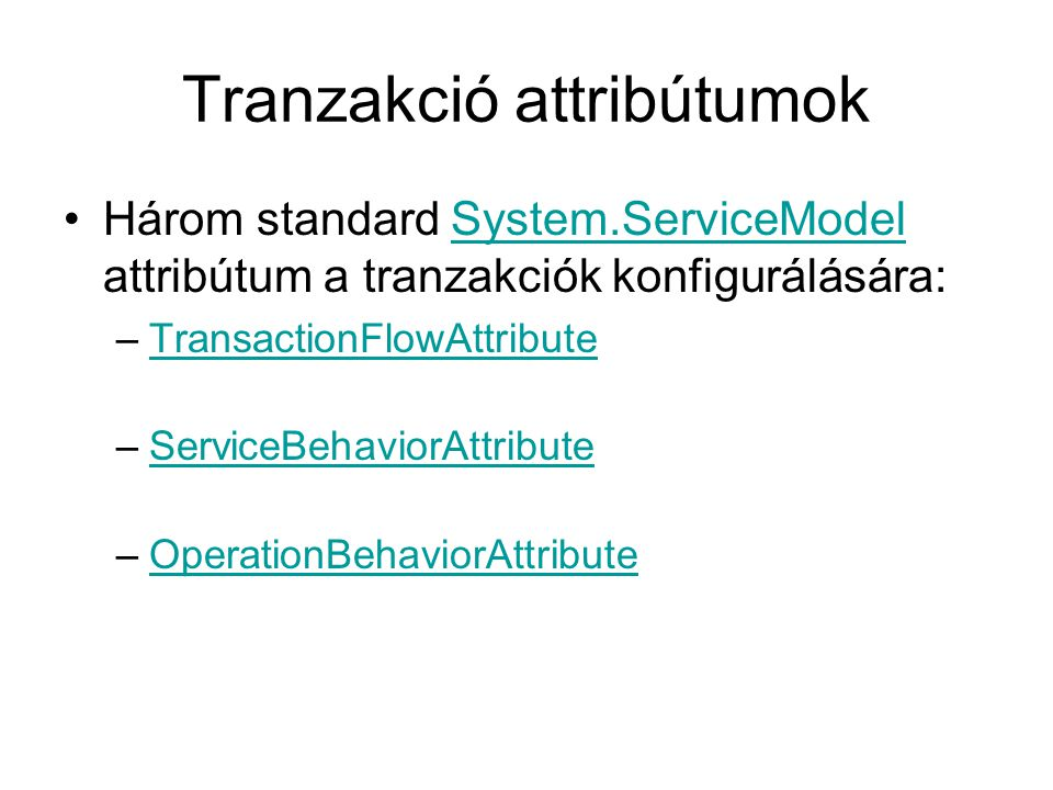 Tranzakció attribútumok Három standard System.ServiceModel attribútum a tranzakciók konfigurálására:System.ServiceModel –TransactionFlowAttributeTransactionFlowAttribute –ServiceBehaviorAttributeServiceBehaviorAttribute –OperationBehaviorAttributeOperationBehaviorAttribute