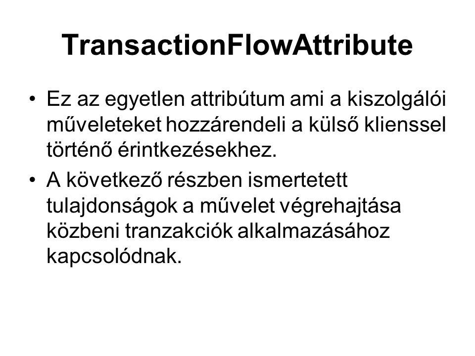 TransactionFlowAttribute Ez az egyetlen attribútum ami a kiszolgálói műveleteket hozzárendeli a külső klienssel történő érintkezésekhez.
