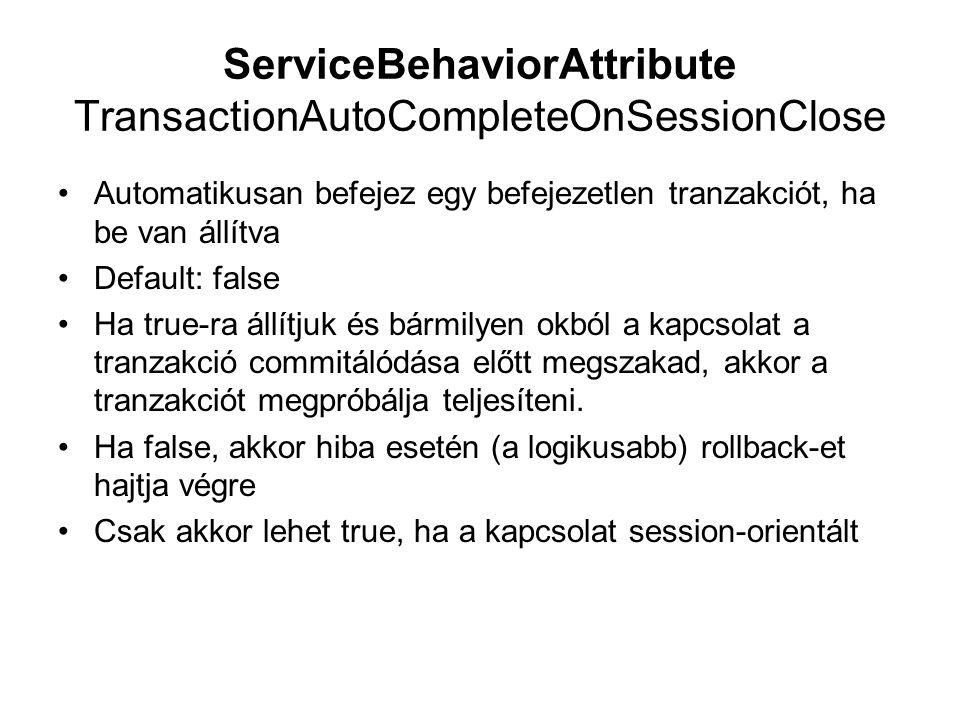 ServiceBehaviorAttribute TransactionAutoCompleteOnSessionClose Automatikusan befejez egy befejezetlen tranzakciót, ha be van állítva Default: false Ha true-ra állítjuk és bármilyen okból a kapcsolat a tranzakció commitálódása előtt megszakad, akkor a tranzakciót megpróbálja teljesíteni.