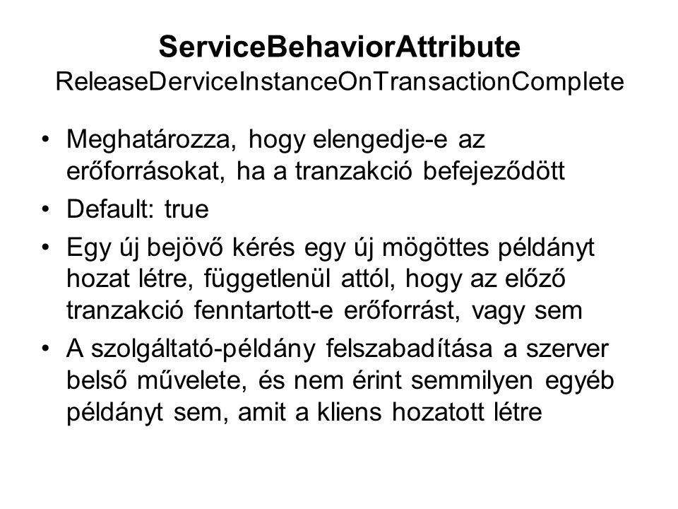 ServiceBehaviorAttribute ReleaseDerviceInstanceOnTransactionComplete Meghatározza, hogy elengedje-e az erőforrásokat, ha a tranzakció befejeződött Default: true Egy új bejövő kérés egy új mögöttes példányt hozat létre, függetlenül attól, hogy az előző tranzakció fenntartott-e erőforrást, vagy sem A szolgáltató-példány felszabadítása a szerver belső művelete, és nem érint semmilyen egyéb példányt sem, amit a kliens hozatott létre