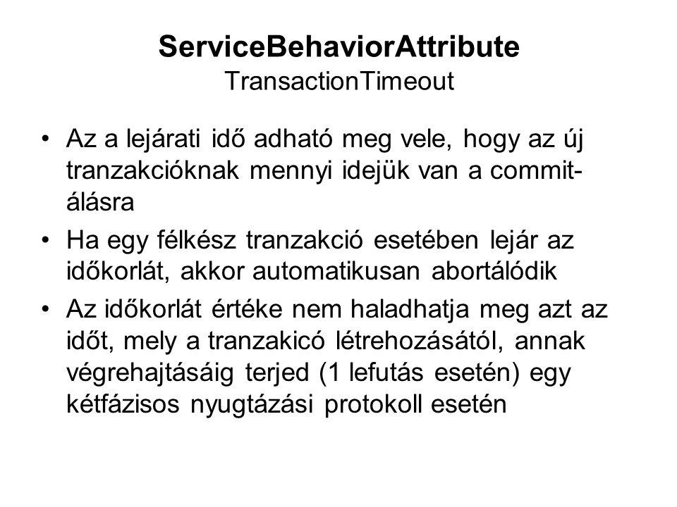 ServiceBehaviorAttribute TransactionTimeout Az a lejárati idő adható meg vele, hogy az új tranzakcióknak mennyi idejük van a commit- álásra Ha egy félkész tranzakció esetében lejár az időkorlát, akkor automatikusan abortálódik Az időkorlát értéke nem haladhatja meg azt az időt, mely a tranzakicó létrehozásától, annak végrehajtásáig terjed (1 lefutás esetén) egy kétfázisos nyugtázási protokoll esetén