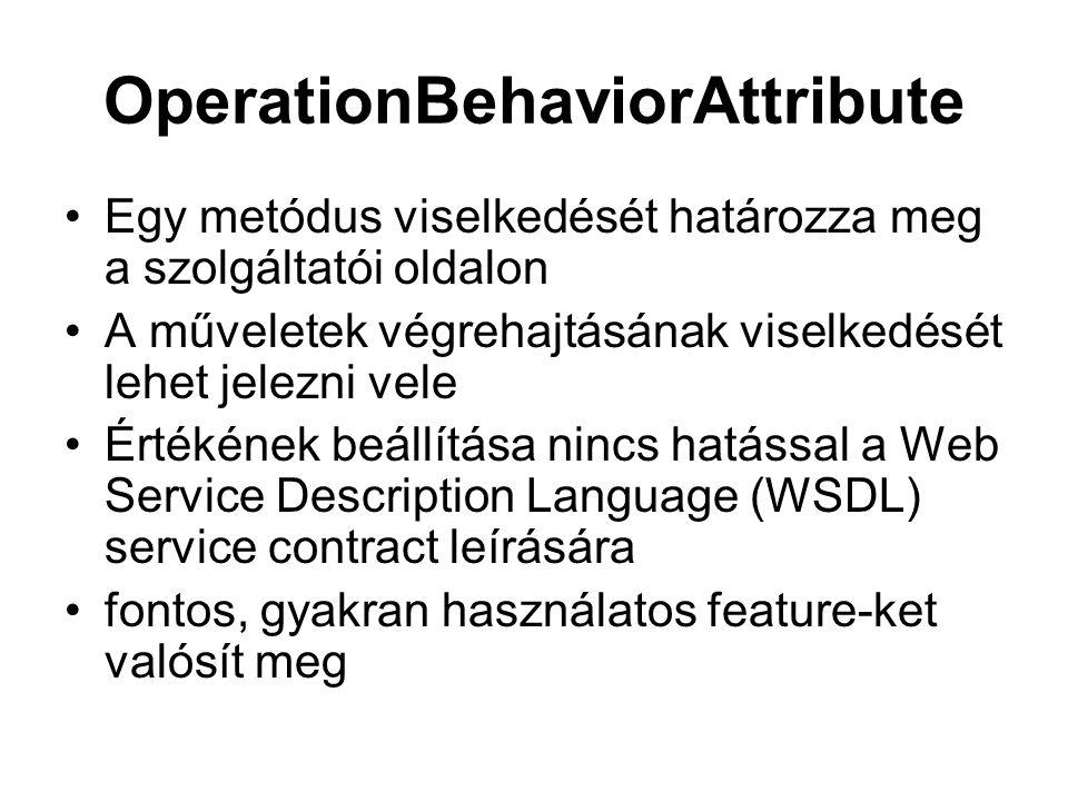 OperationBehaviorAttribute Egy metódus viselkedését határozza meg a szolgáltatói oldalon A műveletek végrehajtásának viselkedését lehet jelezni vele Értékének beállítása nincs hatással a Web Service Description Language (WSDL) service contract leírására fontos, gyakran használatos feature-ket valósít meg