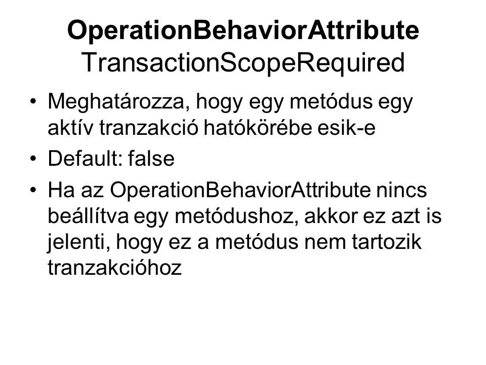 OperationBehaviorAttribute TransactionScopeRequired Meghatározza, hogy egy metódus egy aktív tranzakció hatókörébe esik-e Default: false Ha az OperationBehaviorAttribute nincs beállítva egy metódushoz, akkor ez azt is jelenti, hogy ez a metódus nem tartozik tranzakcióhoz