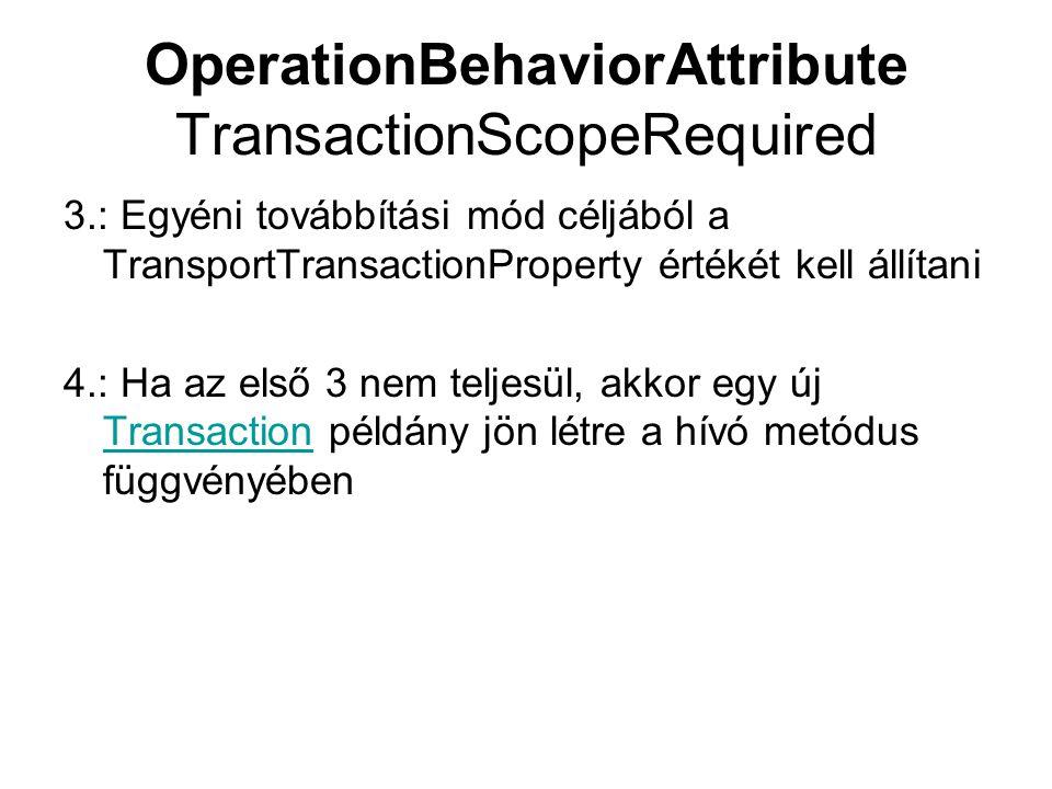 OperationBehaviorAttribute TransactionScopeRequired 3.: Egyéni továbbítási mód céljából a TransportTransactionProperty értékét kell állítani 4.: Ha az első 3 nem teljesül, akkor egy új Transaction példány jön létre a hívó metódus függvényében Transaction