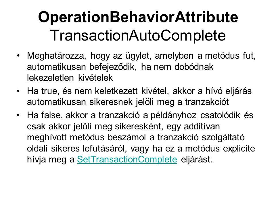 OperationBehaviorAttribute TransactionAutoComplete Meghatározza, hogy az ügylet, amelyben a metódus fut, automatikusan befejeződik, ha nem dobódnak lekezeletlen kivételek Ha true, és nem keletkezett kivétel, akkor a hívó eljárás automatikusan sikeresnek jelöli meg a tranzakciót Ha false, akkor a tranzakció a példányhoz csatolódik és csak akkor jelöli meg sikeresként, egy additívan meghívott metódus beszámol a tranzakció szolgáltató oldali sikeres lefutásáról, vagy ha ez a metódus explicite hívja meg a SetTransactionComplete eljárást.SetTransactionComplete