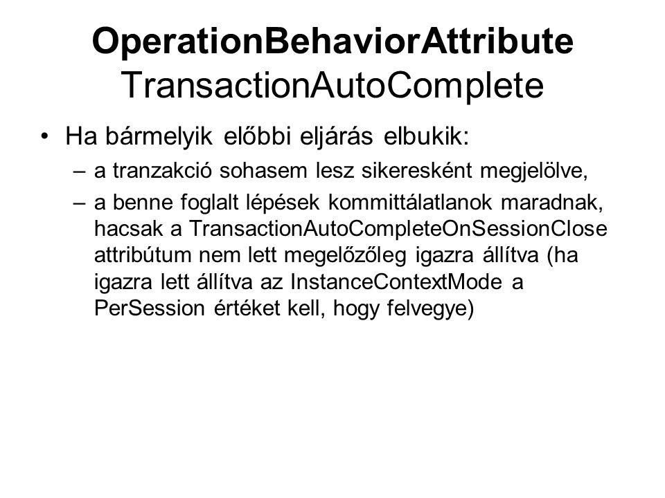 OperationBehaviorAttribute TransactionAutoComplete Ha bármelyik előbbi eljárás elbukik: –a tranzakció sohasem lesz sikeresként megjelölve, –a benne foglalt lépések kommittálatlanok maradnak, hacsak a TransactionAutoCompleteOnSessionClose attribútum nem lett megelőzőleg igazra állítva (ha igazra lett állítva az InstanceContextMode a PerSession értéket kell, hogy felvegye)