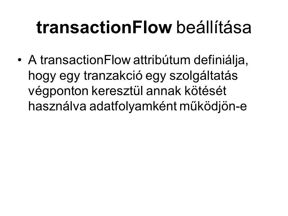 transactionFlow beállítása A transactionFlow attribútum definiálja, hogy egy tranzakció egy szolgáltatás végponton keresztül annak kötését használva adatfolyamként működjön-e