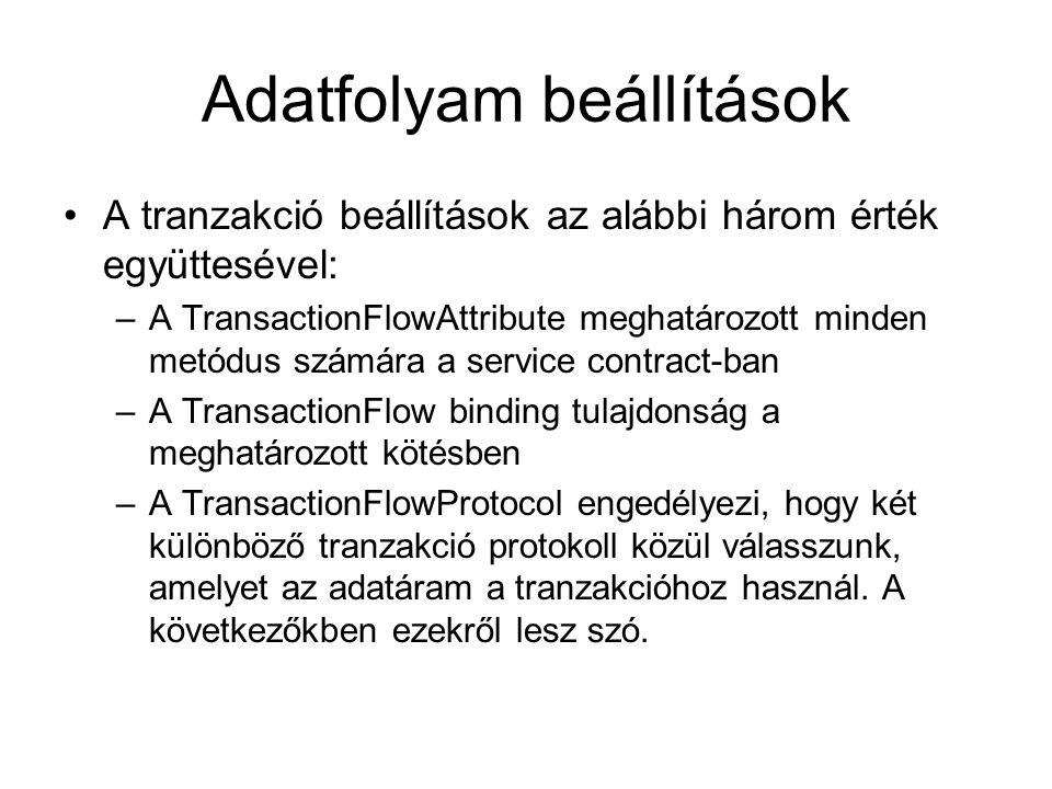 Adatfolyam beállítások A tranzakció beállítások az alábbi három érték együttesével: –A TransactionFlowAttribute meghatározott minden metódus számára a service contract-ban –A TransactionFlow binding tulajdonság a meghatározott kötésben –A TransactionFlowProtocol engedélyezi, hogy két különböző tranzakció protokoll közül válasszunk, amelyet az adatáram a tranzakcióhoz használ.