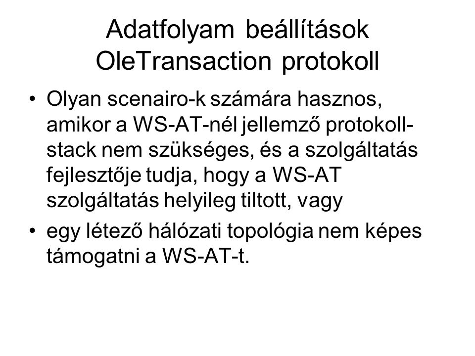 Adatfolyam beállítások OleTransaction protokoll Olyan scenairo-k számára hasznos, amikor a WS-AT-nél jellemző protokoll- stack nem szükséges, és a szolgáltatás fejlesztője tudja, hogy a WS-AT szolgáltatás helyileg tiltott, vagy egy létező hálózati topológia nem képes támogatni a WS-AT-t.
