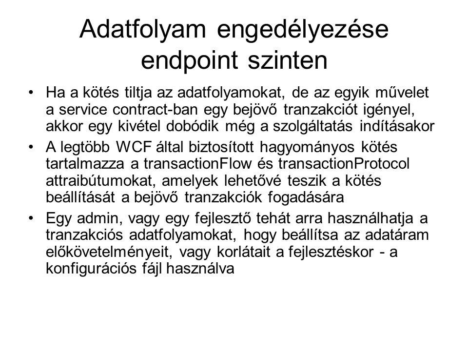 Adatfolyam engedélyezése endpoint szinten Ha a kötés tiltja az adatfolyamokat, de az egyik művelet a service contract-ban egy bejövő tranzakciót igényel, akkor egy kivétel dobódik még a szolgáltatás indításakor A legtöbb WCF által biztosított hagyományos kötés tartalmazza a transactionFlow és transactionProtocol attraibútumokat, amelyek lehetővé teszik a kötés beállítását a bejövő tranzakciók fogadására Egy admin, vagy egy fejlesztő tehát arra használhatja a tranzakciós adatfolyamokat, hogy beállítsa az adatáram előkövetelményeit, vagy korlátait a fejlesztéskor - a konfigurációs fájl használva