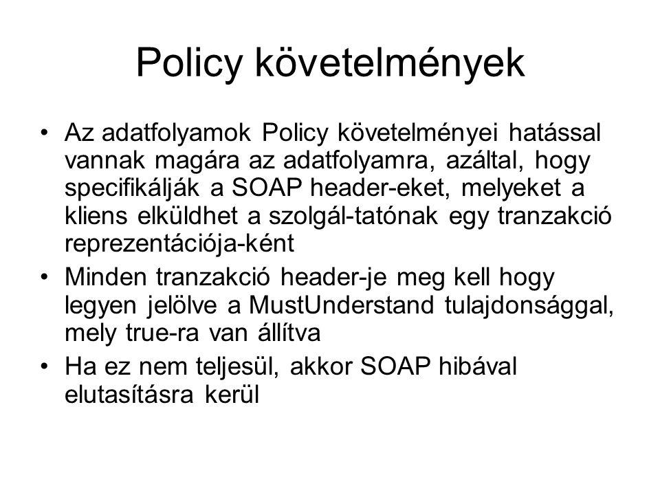 Policy követelmények Az adatfolyamok Policy követelményei hatással vannak magára az adatfolyamra, azáltal, hogy specifikálják a SOAP header-eket, melyeket a kliens elküldhet a szolgál-tatónak egy tranzakció reprezentációja-ként Minden tranzakció header-je meg kell hogy legyen jelölve a MustUnderstand tulajdonsággal, mely true-ra van állítva Ha ez nem teljesül, akkor SOAP hibával elutasításra kerül
