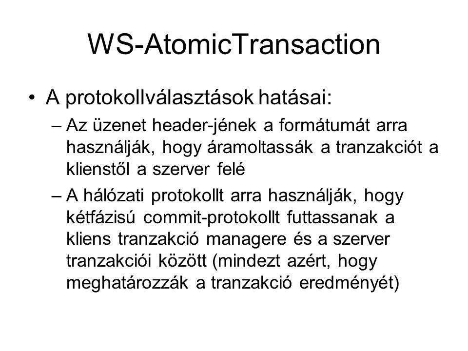 WS-AtomicTransaction A protokollválasztások hatásai: –Az üzenet header-jének a formátumát arra használják, hogy áramoltassák a tranzakciót a klienstől a szerver felé –A hálózati protokollt arra használják, hogy kétfázisú commit-protokollt futtassanak a kliens tranzakció managere és a szerver tranzakciói között (mindezt azért, hogy meghatározzák a tranzakció eredményét)