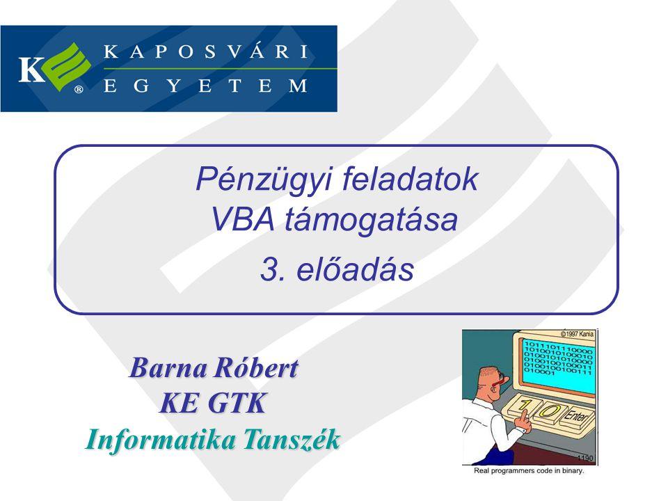 Barna Róbert KE GTK Informatika Tanszék Pénzügyi feladatok VBA támogatása 3. előadás