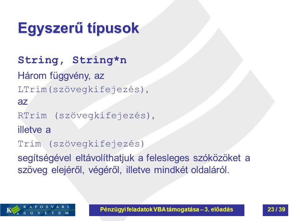 Egyszerű típusok String, String*n Három függvény, az LTrim(szövegkifejezés), az RTrim (szövegkifejezés), illetve a Trim (szövegkifejezés) segítségével eltávolíthatjuk a felesleges szóközöket a szöveg elejéről, végéről, illetve mindkét oldaláról.