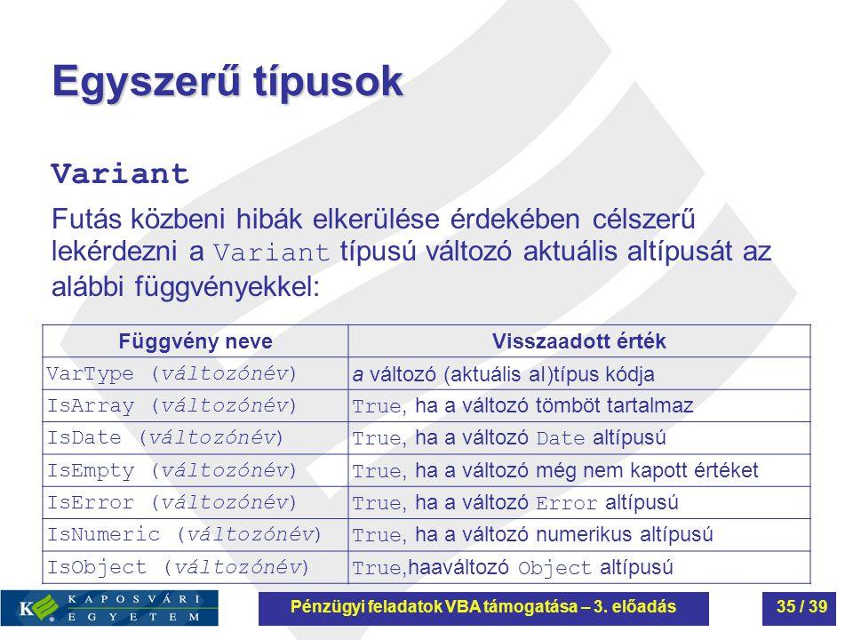 Egyszerű típusok Variant Futás közbeni hibák elkerülése érdekében célszerű lekérdezni a Variant típusú változó aktuális altípusát az alábbi függvényekkel: Függvény neveVisszaadott érték VarType (változónév) a változó (aktuális aI)típus kódja IsArray (változónév)True, ha a változó tömböt tartalmaz IsDate (változónév)True, ha a változó Date altípusú IsEmpty (változónév)True, ha a változó még nem kapott értéket IsError (változónév)True, ha a változó Error altípusú IsNumeric (változónév)True, ha a változó numerikus altípusú IsObject (változónév)True,haaváltozó Object altípusú Pénzügyi feladatok VBA támogatása – 3.
