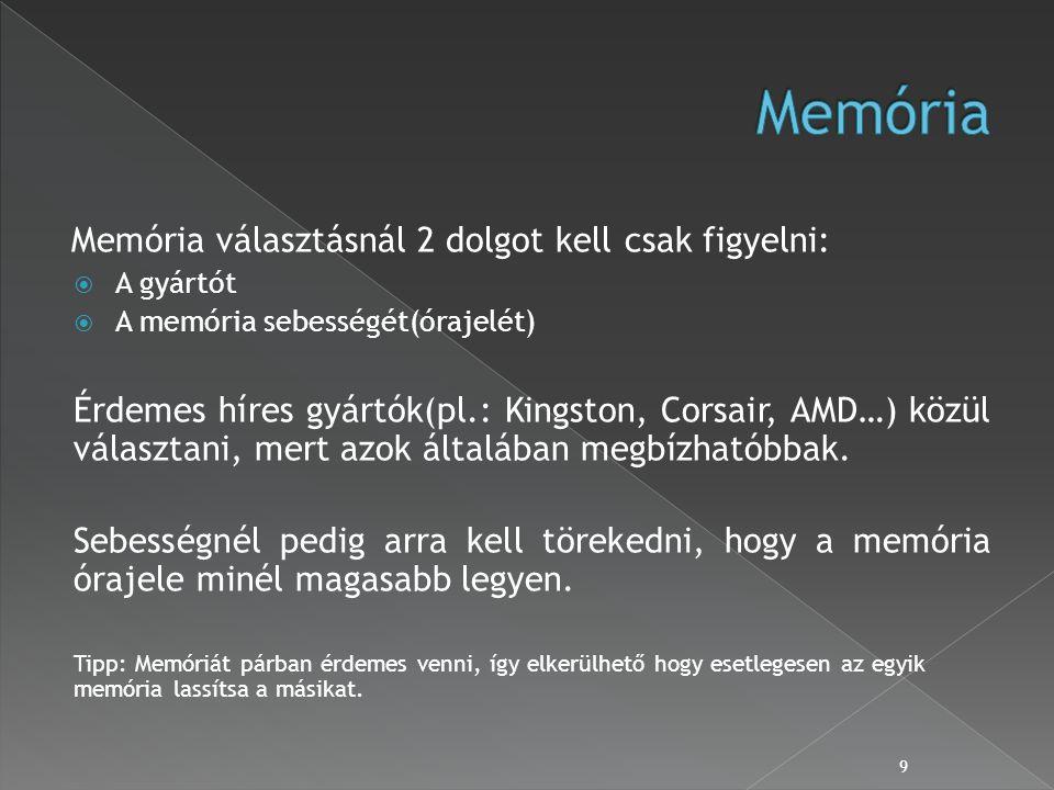 Memória választásnál 2 dolgot kell csak figyelni:  A gyártót  A memória sebességét(órajelét) Érdemes híres gyártók(pl.: Kingston, Corsair, AMD…) közül választani, mert azok általában megbízhatóbbak.