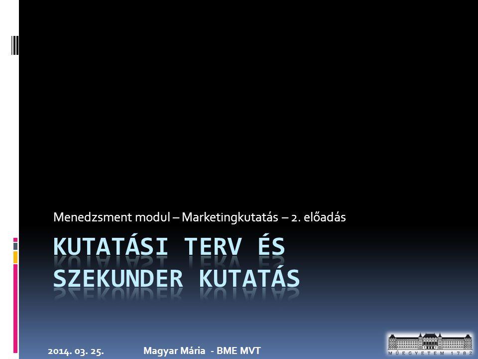 2014. 03. 25.Magyar Mária - BME MVT Menedzsment modul – Marketingkutatás – 2. előadás