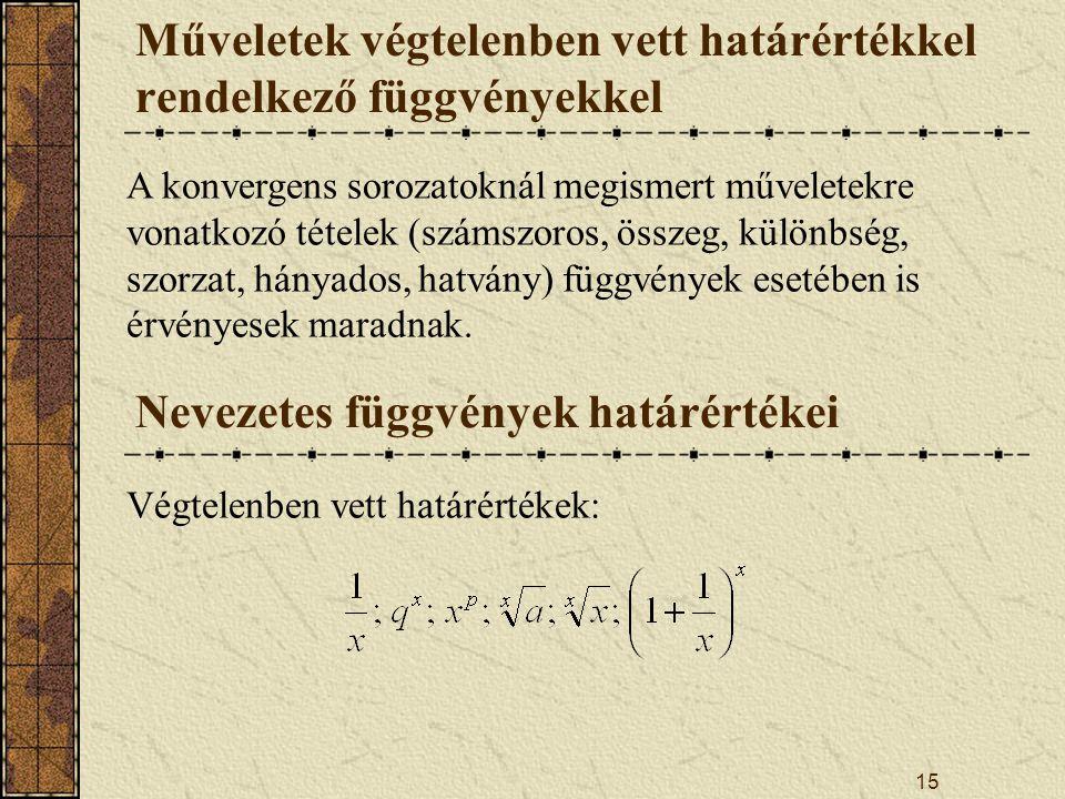 15 Műveletek végtelenben vett határértékkel rendelkező függvényekkel A konvergens sorozatoknál megismert műveletekre vonatkozó tételek (számszoros, összeg, különbség, szorzat, hányados, hatvány) függvények esetében is érvényesek maradnak.