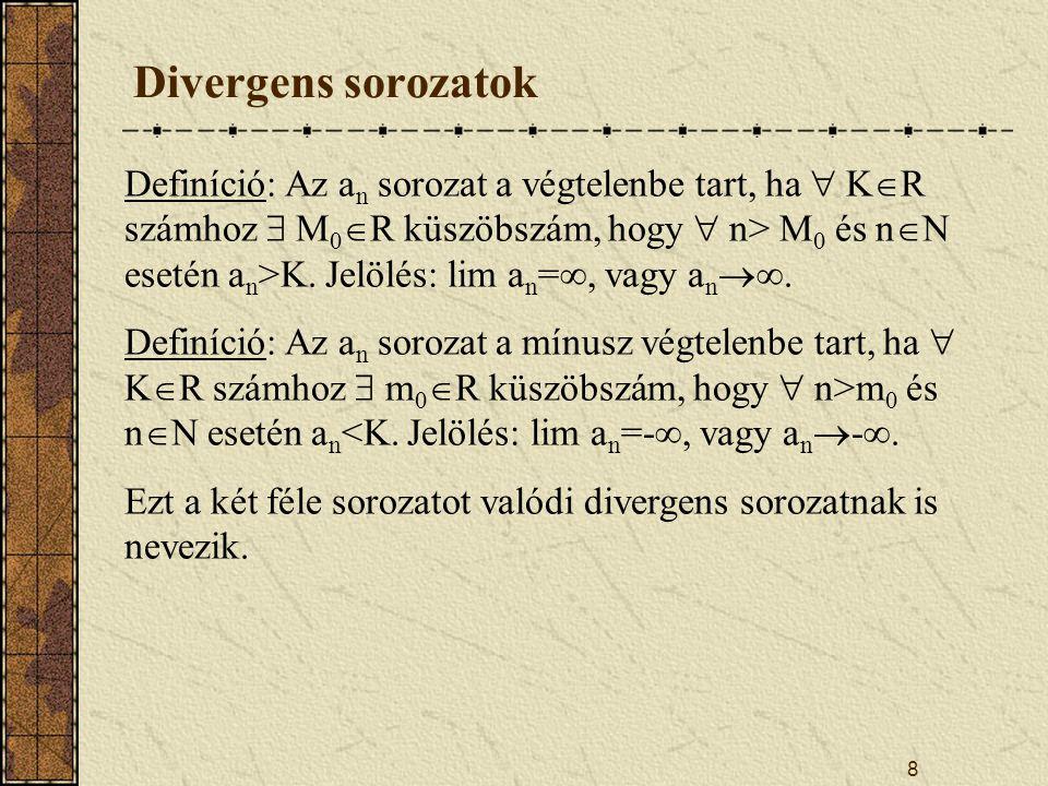 8 Divergens sorozatok Definíció: Az a n sorozat a végtelenbe tart, ha  K  R számhoz  M 0  R küszöbszám, hogy  n> M 0 és n  N esetén a n >K.
