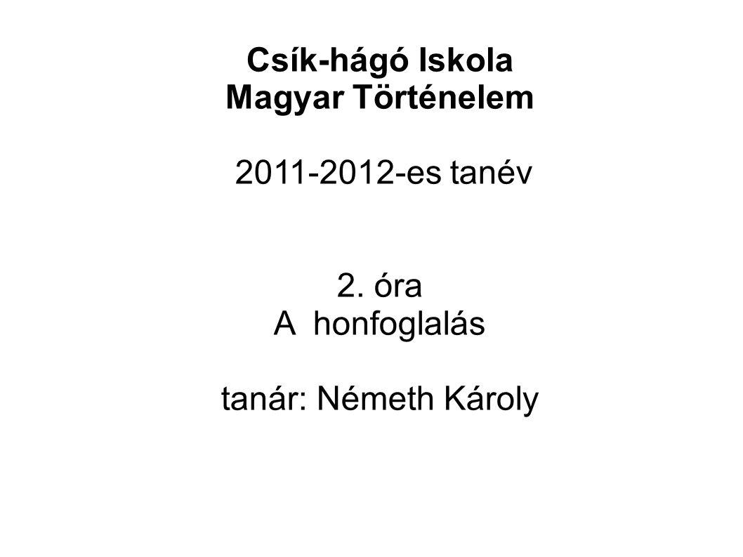 Csík-hágó Iskola Magyar Történelem 2011-2012-es tanév 2. óra A honfoglalás tanár: Németh Károly