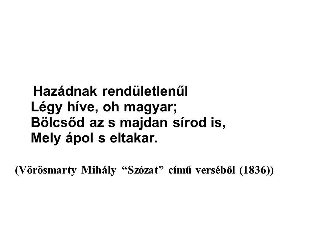 Hazádnak rendületlenűl Légy híve, oh magyar; Bölcsőd az s majdan sírod is, Mely ápol s eltakar.
