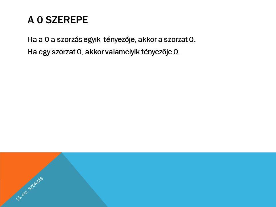 A 0 SZEREPE Ha a 0 a szorzás egyik tényezője, akkor a szorzat 0. Ha egy szorzat 0, akkor valamelyik tényezője 0. 15. óra: SZORZÁS