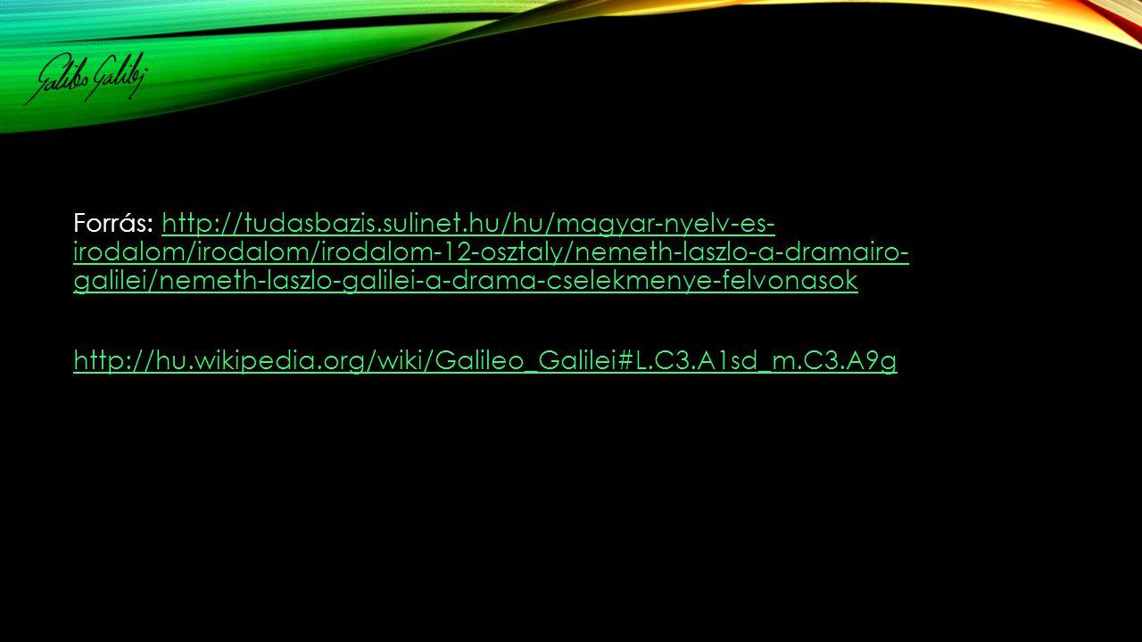 Forrás: http://tudasbazis.sulinet.hu/hu/magyar-nyelv-es- irodalom/irodalom/irodalom-12-osztaly/nemeth-laszlo-a-dramairo- galilei/nemeth-laszlo-galilei-a-drama-cselekmenye-felvonasokhttp://tudasbazis.sulinet.hu/hu/magyar-nyelv-es- irodalom/irodalom/irodalom-12-osztaly/nemeth-laszlo-a-dramairo- galilei/nemeth-laszlo-galilei-a-drama-cselekmenye-felvonasok http://hu.wikipedia.org/wiki/Galileo_Galilei#L.C3.A1sd_m.C3.A9g