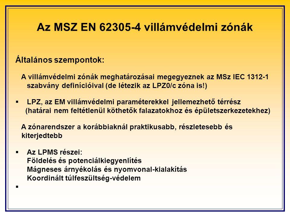 Az MSZ EN 62305-4 villámvédelmi zónák Általános szempontok: A villámvédelmi zónák meghatározásai megegyeznek az MSz IEC 1312-1 szabvány definícióival (de létezik az LPZ0/c zóna is!)  LPZ, az EM villámvédelmi paraméterekkel jellemezhető térrész (határai nem feltétlenül köthetők falazatokhoz és épületszerkezetekhez) A zónarendszer a korábbiaknál praktikusabb, részletesebb és kiterjedtebb  Az LPMS részei: Földelés és potenciálkiegyenlítés Mágneses árnyékolás és nyomvonal-kialakítás Koordinált túlfeszültség-védelem 