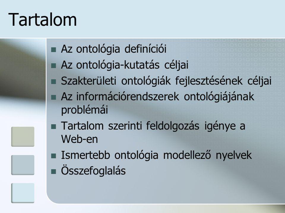 Tartalom Az ontológia definíciói Az ontológia-kutatás céljai Szakterületi ontológiák fejlesztésének céljai Az információrendszerek ontológiájának problémái Tartalom szerinti feldolgozás igénye a Web-en Ismertebb ontológia modellező nyelvek Összefoglalás