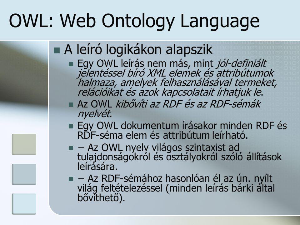 OWL: Web Ontology Language A leíró logikákon alapszik Egy OWL leírás nem más, mint jól-definiált jelentéssel bíró XML elemek és attribútumok halmaza, amelyek felhasználásával termeket, relációikat és azok kapcsolatait írhatjuk le.