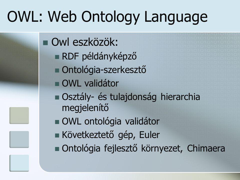 OWL: Web Ontology Language Owl eszközök: RDF példányképző Ontológia-szerkesztő OWL validátor Osztály- és tulajdonság hierarchia megjelenítő OWL ontológia validátor Következtető gép, Euler Ontológia fejlesztő környezet, Chimaera