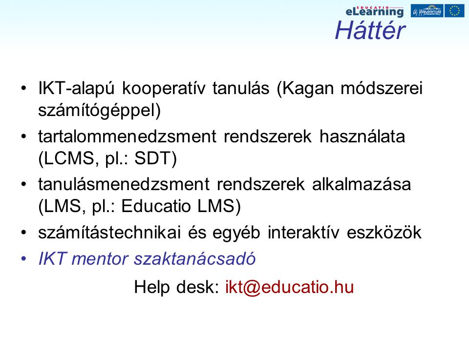 Háttér IKT-alapú kooperatív tanulás (Kagan módszerei számítógéppel) tartalommenedzsment rendszerek használata (LCMS, pl.: SDT) tanulásmenedzsment rendszerek alkalmazása (LMS, pl.: Educatio LMS) számítástechnikai és egyéb interaktív eszközök IKT mentor szaktanácsadó Help desk: ikt@educatio.hu