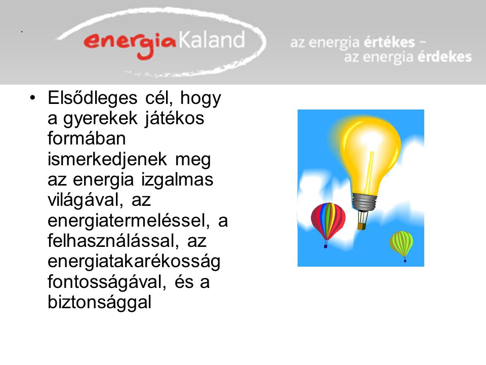 Elsődleges cél, hogy a gyerekek játékos formában ismerkedjenek meg az energia izgalmas világával, az energiatermeléssel, a felhasználással, az energia