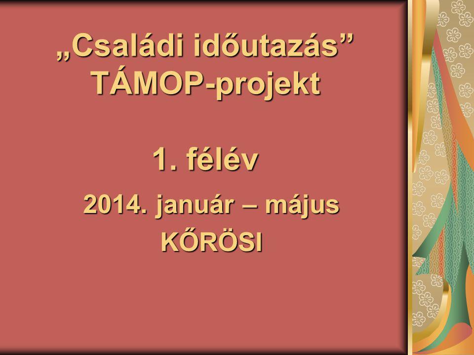 """""""Családi időutazás TÁMOP-projekt 1. félév 2014. január – május KŐRÖSI"""