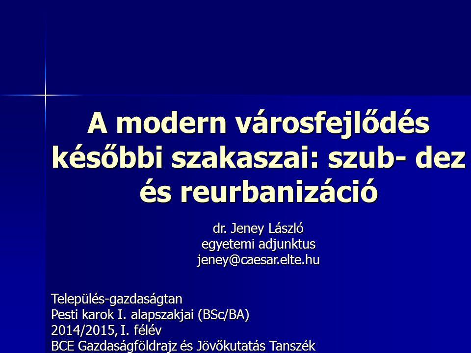 A modern városfejlődés későbbi szakaszai: szub- dez és reurbanizáció Település-gazdaságtan Pesti karok I. alapszakjai (BSc/BA) 2014/2015, I. félév BCE