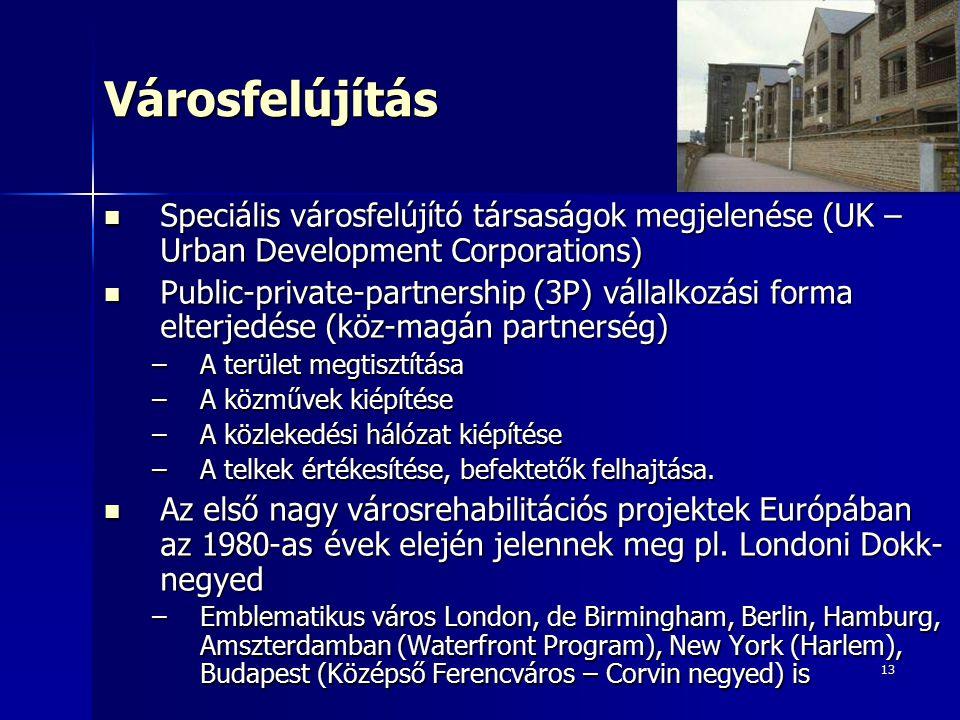 13Városfelújítás Speciális városfelújító társaságok megjelenése (UK – Urban Development Corporations) Speciális városfelújító társaságok megjelenése (UK – Urban Development Corporations) Public-private-partnership (3P) vállalkozási forma elterjedése (köz-magán partnerség) Public-private-partnership (3P) vállalkozási forma elterjedése (köz-magán partnerség) –A terület megtisztítása –A közművek kiépítése –A közlekedési hálózat kiépítése –A telkek értékesítése, befektetők felhajtása.