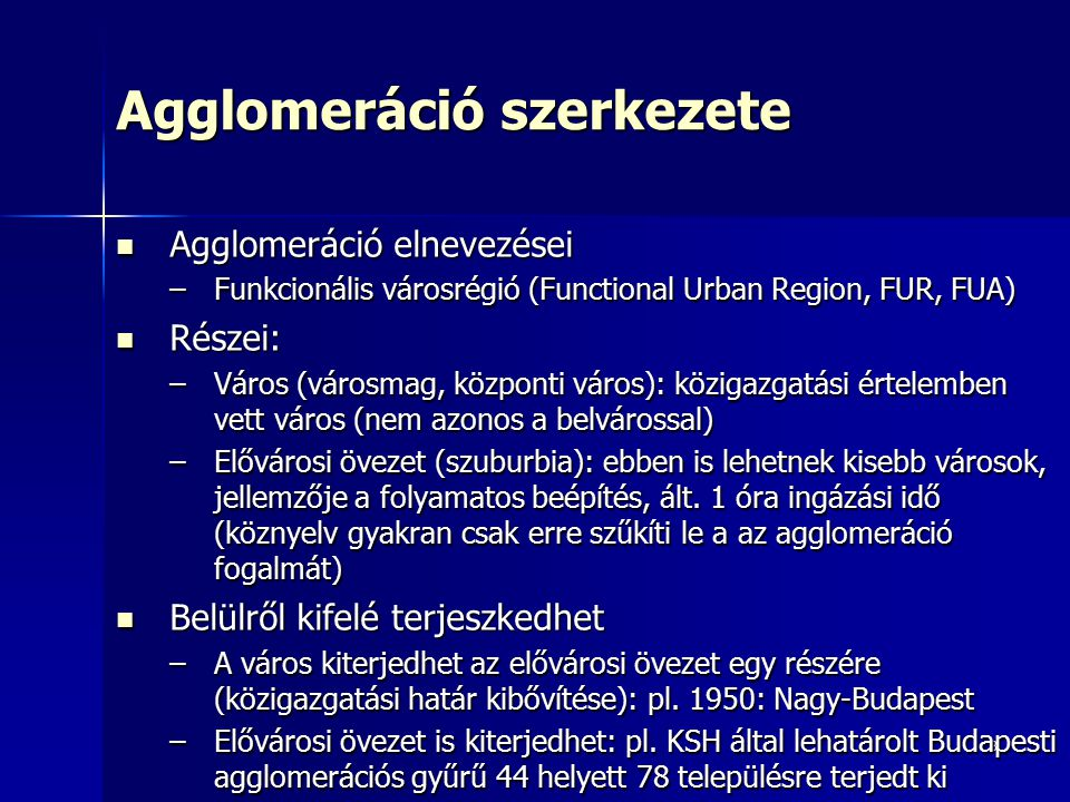 3 Agglomeráció szerkezete Agglomeráció elnevezései Agglomeráció elnevezései –Funkcionális városrégió (Functional Urban Region, FUR, FUA) Részei: Részei: –Város (városmag, központi város): közigazgatási értelemben vett város (nem azonos a belvárossal) –Elővárosi övezet (szuburbia): ebben is lehetnek kisebb városok, jellemzője a folyamatos beépítés, ált.