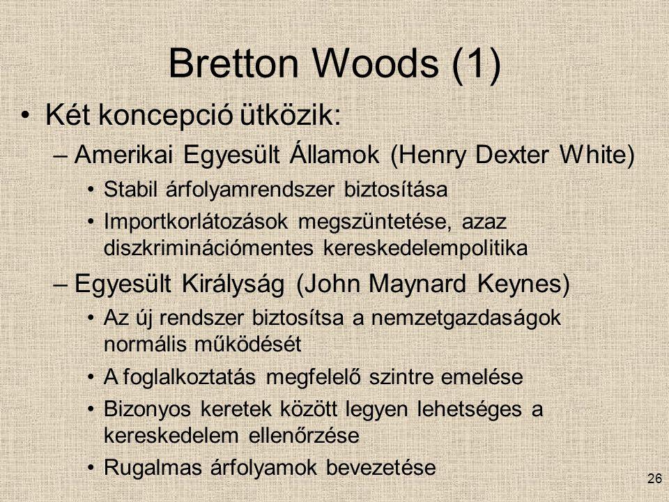 26 Bretton Woods (1) Két koncepció ütközik: –Amerikai Egyesült Államok (Henry Dexter White) Stabil árfolyamrendszer biztosítása Importkorlátozások megszüntetése, azaz diszkriminációmentes kereskedelempolitika –Egyesült Királyság (John Maynard Keynes) Az új rendszer biztosítsa a nemzetgazdaságok normális működését A foglalkoztatás megfelelő szintre emelése Bizonyos keretek között legyen lehetséges a kereskedelem ellenőrzése Rugalmas árfolyamok bevezetése
