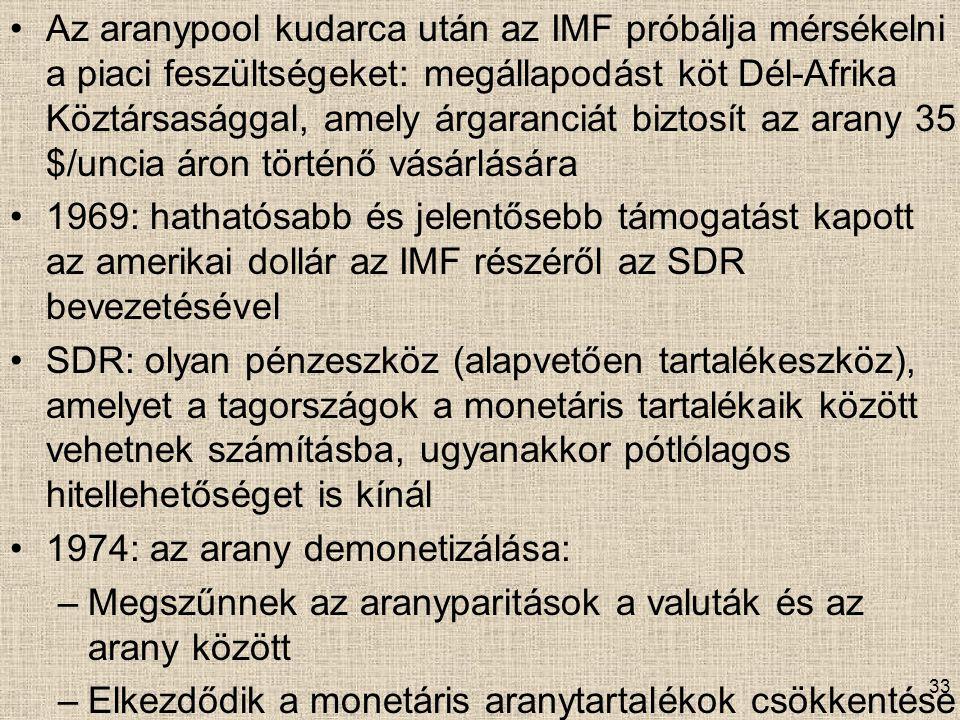 Az aranypool kudarca után az IMF próbálja mérsékelni a piaci feszültségeket: megállapodást köt Dél-Afrika Köztársasággal, amely árgaranciát biztosít az arany 35 $/uncia áron történő vásárlására 1969: hathatósabb és jelentősebb támogatást kapott az amerikai dollár az IMF részéről az SDR bevezetésével SDR: olyan pénzeszköz (alapvetően tartalékeszköz), amelyet a tagországok a monetáris tartalékaik között vehetnek számításba, ugyanakkor pótlólagos hitellehetőséget is kínál 1974: az arany demonetizálása: –Megszűnnek az aranyparitások a valuták és az arany között –Elkezdődik a monetáris aranytartalékok csökkentése 33