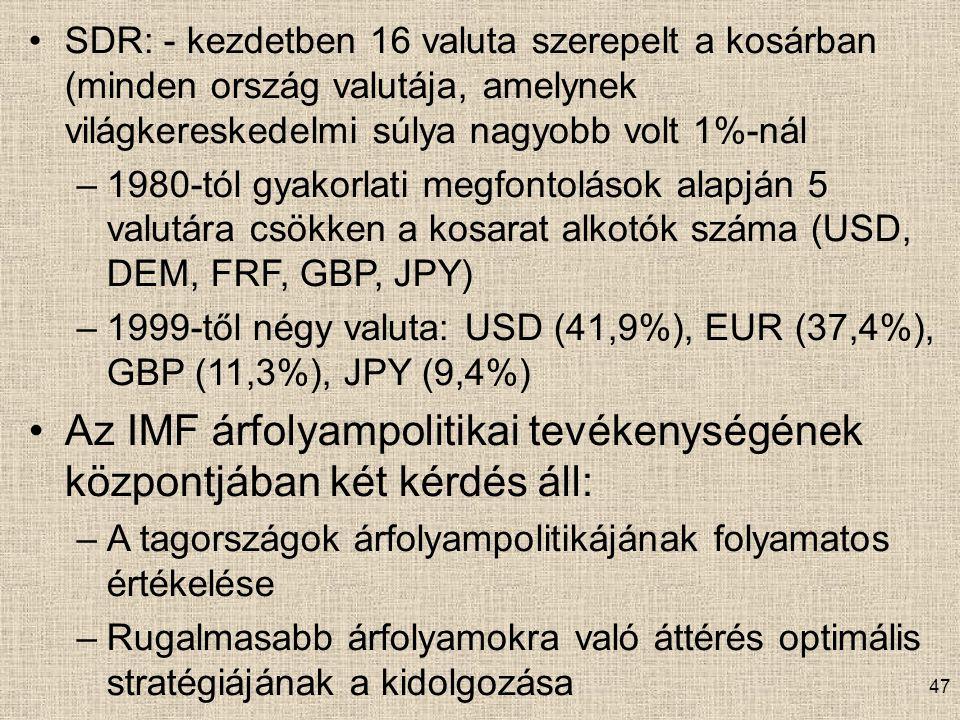 SDR: - kezdetben 16 valuta szerepelt a kosárban (minden ország valutája, amelynek világkereskedelmi súlya nagyobb volt 1%-nál –1980-tól gyakorlati megfontolások alapján 5 valutára csökken a kosarat alkotók száma (USD, DEM, FRF, GBP, JPY) –1999-től négy valuta: USD (41,9%), EUR (37,4%), GBP (11,3%), JPY (9,4%) Az IMF árfolyampolitikai tevékenységének központjában két kérdés áll: –A tagországok árfolyampolitikájának folyamatos értékelése –Rugalmasabb árfolyamokra való áttérés optimális stratégiájának a kidolgozása 47