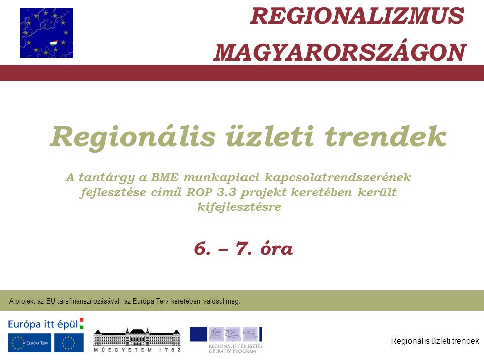 Regionális üzleti trendek A projekt az EU társfinanszírozásával, az Európa Terv keretében valósul meg. 2004. január 27. Regionális üzleti trendek 6. –