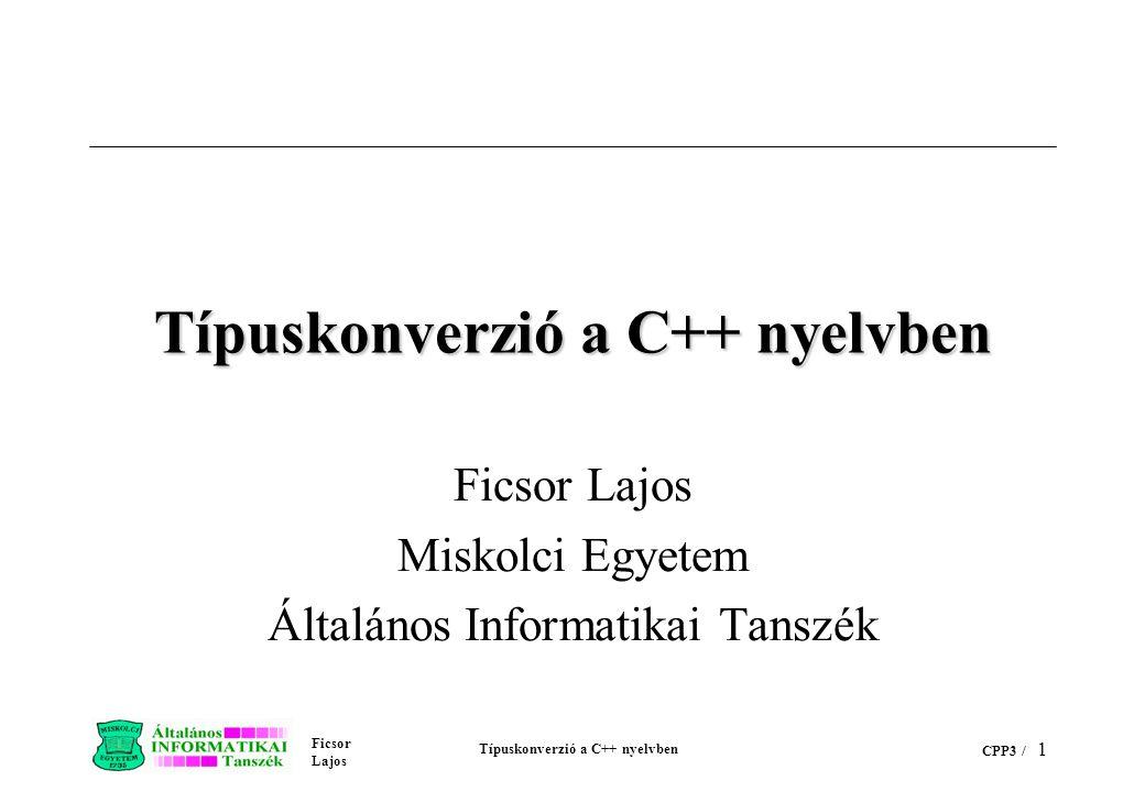 Ficsor Lajos Típuskonverzió a C++ nyelvben CPP3 / 11 cppex24.C (folyt.) // int => CString konverziót hajt végre i = hossz (1234); cout << \nHossz= << i; // Nincs olyan konverzió, amivel // típusegyezőség hozható létre // Az alábbi két sor tehát hibajelzést // eredményezne //int *p; //i = hossz (p);